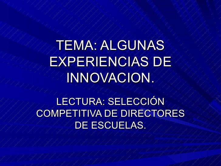 TEMA: ALGUNAS  EXPERIENCIAS DE    INNOVACION.   LECTURA: SELECCIÓNCOMPETITIVA DE DIRECTORES      DE ESCUELAS.