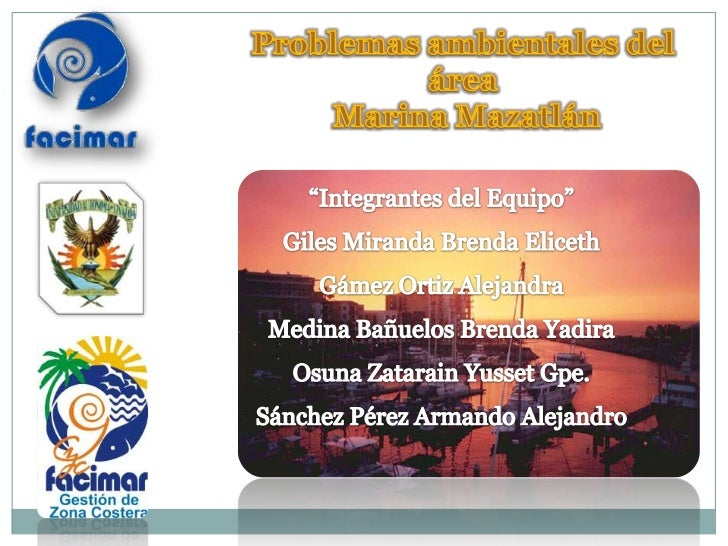 """Problemas ambientales del <br />área<br /> Marina Mazatlán<br />""""Integrantes del Equipo""""<br />Giles Miranda Brenda Eliceth..."""