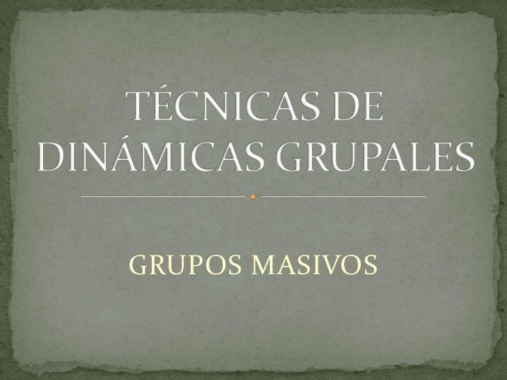 TÉCNICAS DE DINÁMICAS GRUPALES<br />GRUPOS MASIVOS<br />