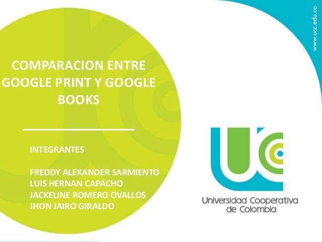COMPARACION ENTRE GOOGLE PRINT Y GOOGLE BOOKS INTEGRANTES FREDDY ALEXANDER SARMIENTO LUIS HERNAN CAPACHO JACKELINE ROMERO ...