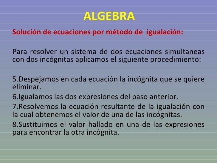 ALGEBRA <ul><li>Solución de ecuaciones por método de  igualación: </li></ul><ul><li>Para resolver un sistema de dos ecuaci...