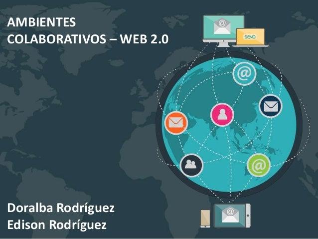 Doralba Rodríguez Edison Rodríguez AMBIENTES COLABORATIVOS – WEB 2.0