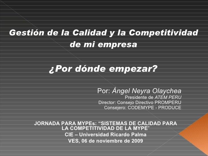 Gestión de la Calidad y la Competitividad de mi empresa ¿Por dónde empezar? Por:  Ángel Neyra Olaychea Presidente de  ATEM...