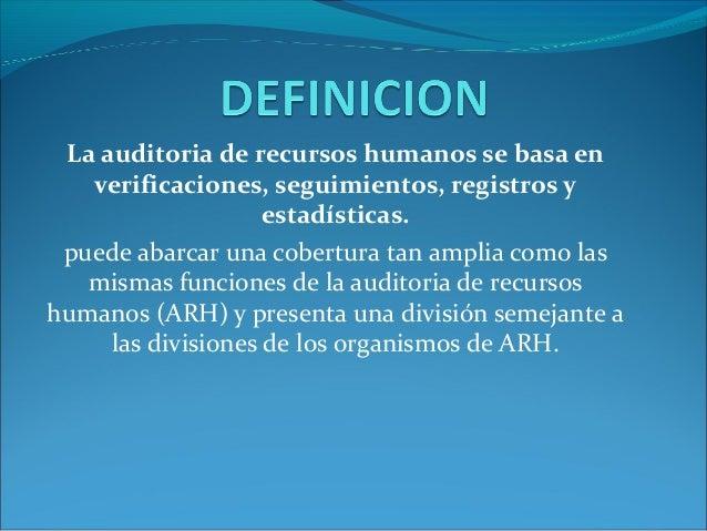 La auditoria de recursos humanos se basa en verificaciones, seguimientos, registros y estadísticas. puede abarcar una cobe...