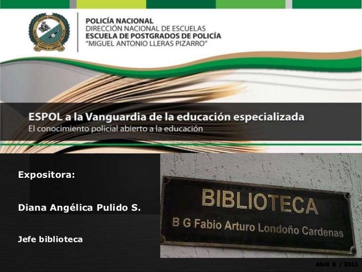 Expositora:<br />Diana Angélica Pulido S.<br />Jefe biblioteca<br />Eje Temático No.5<br />Abril  8  / 2011<br />