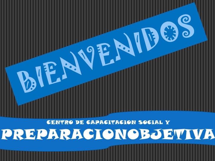 BIENVENIDOS<br />CENTRO DE CAPACITACION SOCIAL Y PREPARACIONOBJETIVA<br />