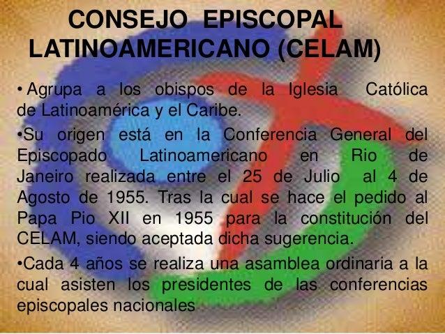 CONSEJO EPISCOPAL LATINOAMERICANO (CELAM) • Agrupa a los obispos de la Iglesia Católica de Latinoamérica y el Caribe. •Su ...