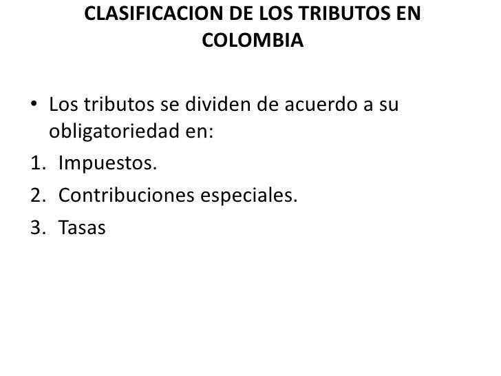 CLASIFICACION DE LOS TRIBUTOS EN COLOMBIA<br />Los tributos se dividen de acuerdo a su obligatoriedad en:<br />Impuestos.<...