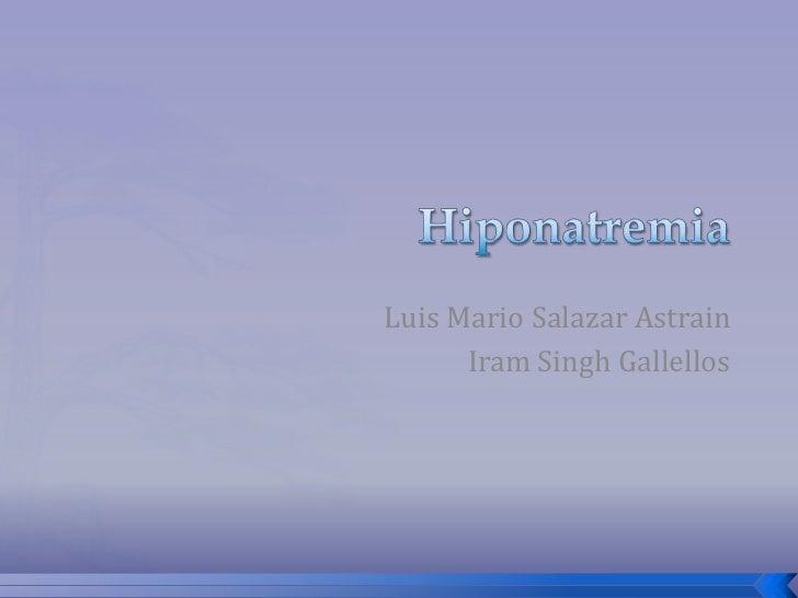 Hiponatremia<br />Luis Mario Salazar Astrain<br />Iram Singh Gallellos<br />