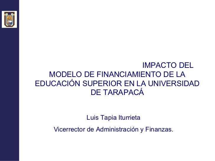 <ul><li>IMPACTO DEL MODELO DE FINANCIAMIENTO DE LA EDUCACIÓN SUPERIOR EN LA UNIVERSIDAD DE TARAPACÁ </li></ul><ul><li>Luis...