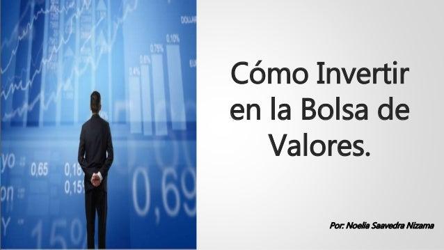 Cómo Invertir en la Bolsa de Valores. Por: Noelia Saavedra Nizama