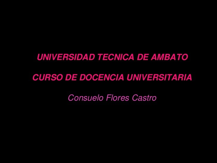 UNIVERSIDAD TECNICA DE AMBATOCURSO DE DOCENCIA UNIVERSITARIA      Consuelo Flores Castro