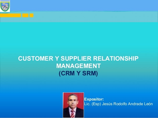 1 CUSTOMER Y SUPPLIER RELATIONSHIP MANAGEMENT (CRM Y SRM) Expositor: Lic. (Esp) Jesús Rodolfo Andrade León