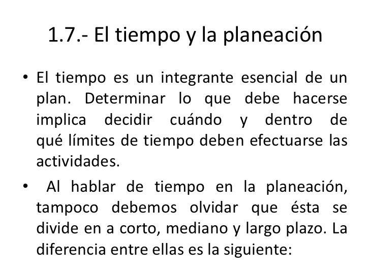 1.7.- El tiempo y la planeación• El tiempo es un integrante esencial de un  plan. Determinar lo que debe hacerse  implica ...