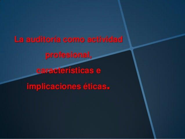 La auditoría como actividad profesional, características e implicaciones éticas.