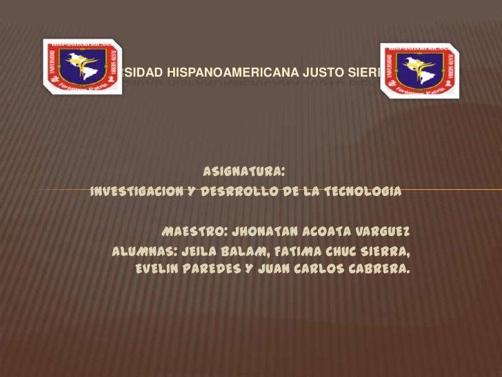 UNIVERSIDAD HISPANOAMERICANA JUSTO SIERRA                 ASIGNATURA: INVESTIGACION Y DESRROLLO DE LA TECNOLOGIA          ...