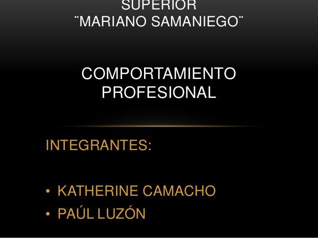 INTEGRANTES: • KATHERINE CAMACHO • PAÚL LUZÓN SUPERIOR ¨MARIANO SAMANIEGO¨ COMPORTAMIENTO PROFESIONAL