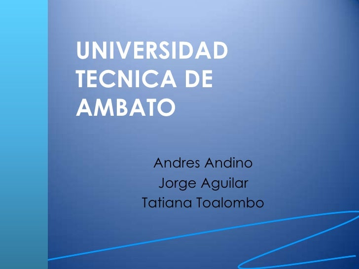 UNIVERSIDADTECNICA DEAMBATO      Andres Andino      Jorge Aguilar    Tatiana Toalombo