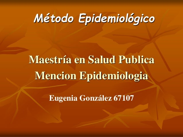 Método Epidemiológico  Maestría en Salud Publica  Mencion Epidemiologia  Eugenia González 67107