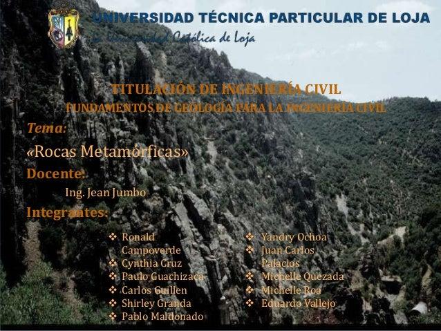 TITULACIÓN DE INGENIERÍA CIVIL FUNDAMENTOS DE GEOLOGÍA PARA LA INGENIERÍA CIVIL Tema: «Rocas Metamórficas» Docente: Ing. J...