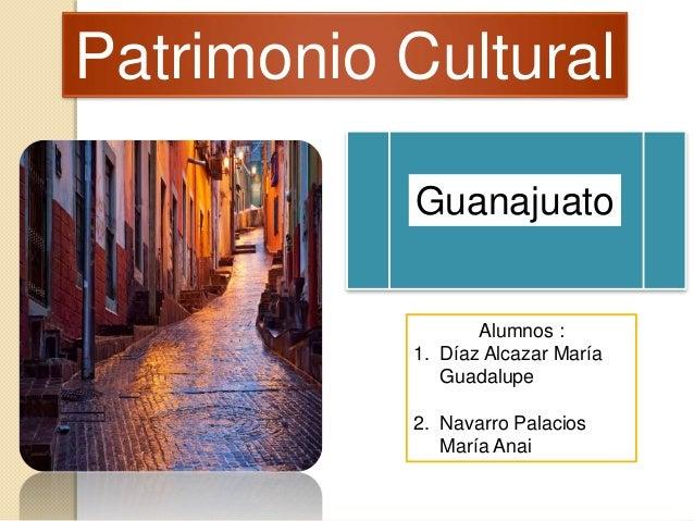 Patrimonio Cultural Alumnos : 1. Díaz Alcazar María Guadalupe 2. Navarro Palacios María Anai Guanajuato