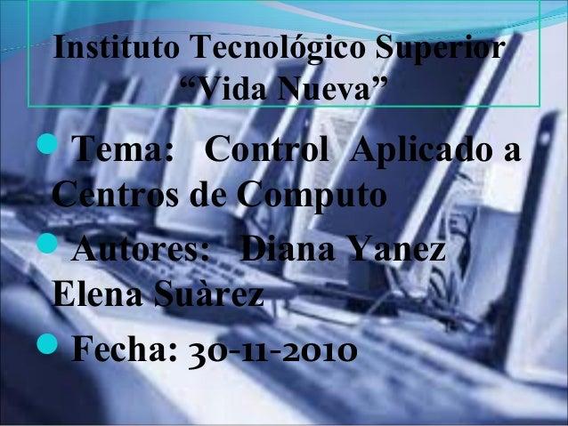 "Instituto Tecnológico Superior ""Vida Nueva"" Tema: Control Aplicado a Centros de Computo Autores: Diana Yanez Elena Suàre..."