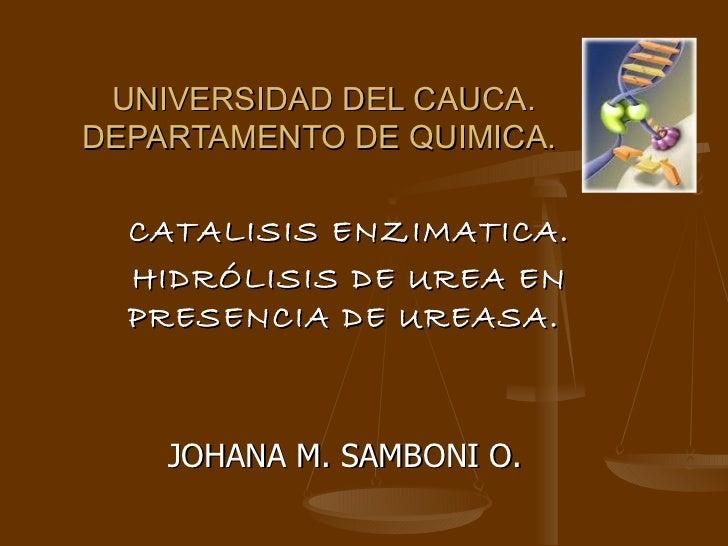 UNIVERSIDAD DEL CAUCA. DEPARTAMENTO DE QUIMICA.  CATALISIS ENZIMATICA. HIDRÓLISIS DE UREA EN PRESENCIA DE UREASA.  JOHANA ...