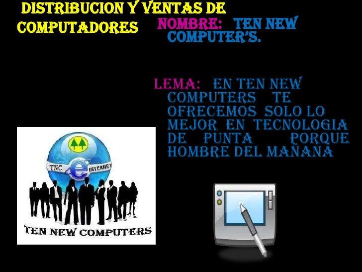 DISTRIBUCION Y VENTAS DE COMPUTADORES<br /> NOMBRE:   TEN NEW COMPUTER'S.<br />LEMA:   EN TEN NEW             COMPUTERS   ...