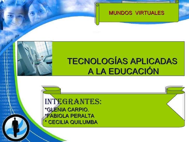 TECNOLOGÍAS APLICADAS A LA EDUCACIÓN MUNDOS  VIRTUALES  INTEGRANTES: *GLENIA CARPIO. *FABIOLA PERALTA * CECILIA QUILUMBA