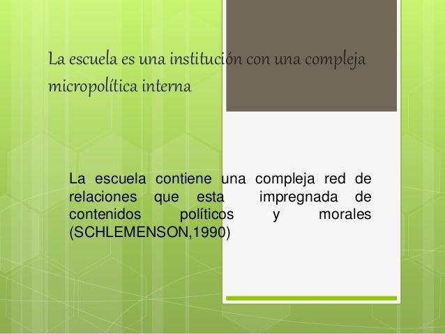La escuela es una institución con una compleja micropolítica interna La escuela contiene una compleja red de relaciones qu...