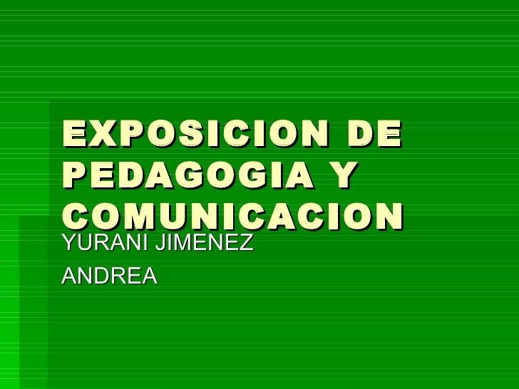 EXPOSICION DE PEDAGOGIA Y COMUNICACION YURANI JIMENEZ  ANDREA
