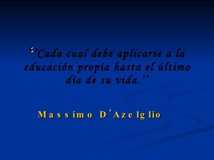 ' ' Cada cual debe aplicarse a la educación propia hasta el último día de su vida.'' Massimo D'Azelglio