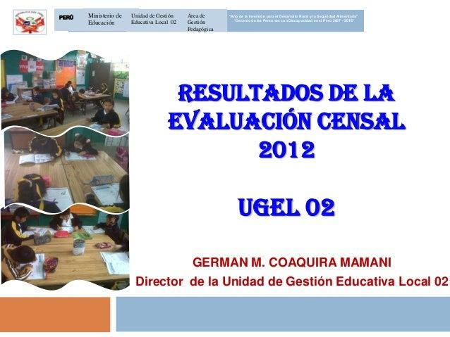 """RESULTADOS DE LAEVALUACIÓN CENSAL2012UGEL 02GERMAN M. COAQUIRA MAMANIDirector de la Unidad de Gestión Educativa Local 02""""A..."""