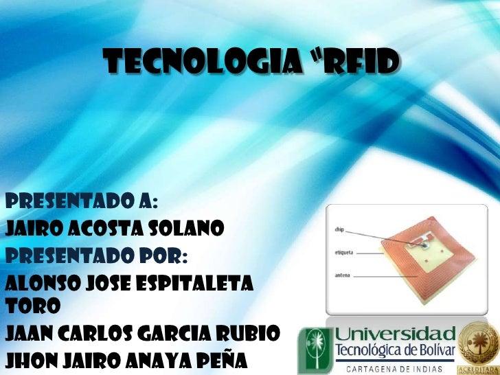 "TECNOLOGIA ""RFIDPRESENTADO A:JAIRO ACOSTA SOLANOPRESENTADO POR:ALONSO JOSE ESPITALETATOROJAAN CARLOS GARCIA RUBIOJHON JAIR..."
