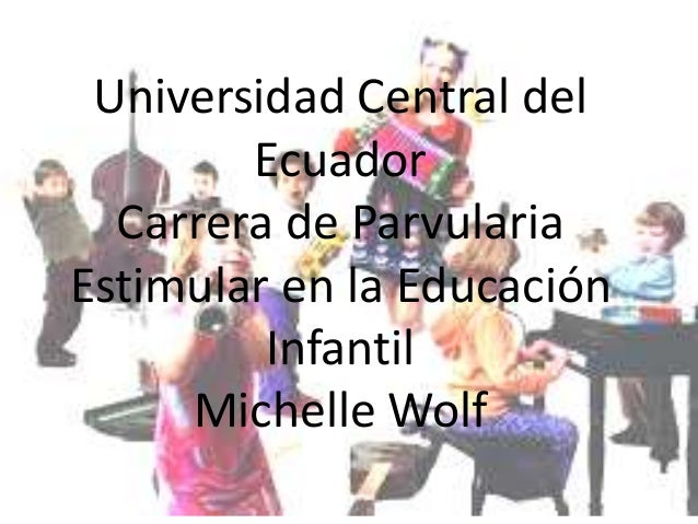 Universidad Central del Ecuador Carrera de Parvularia Estimular en la Educación Infantil Michelle Wolf