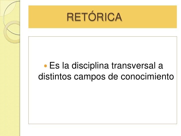RETÓRICA<br />Es la disciplina transversal a distintos campos de conocimiento <br />