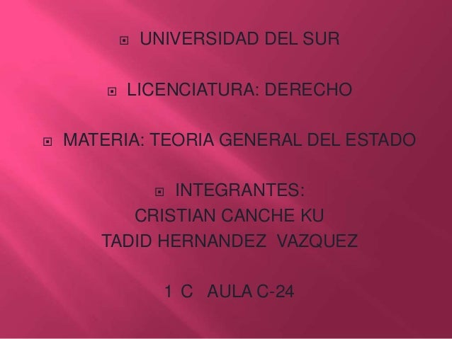       UNIVERSIDAD DEL SUR  LICENCIATURA: DERECHO  MATERIA: TEORIA GENERAL DEL ESTADO INTEGRANTES: CRISTIAN CANCHE KU TA...