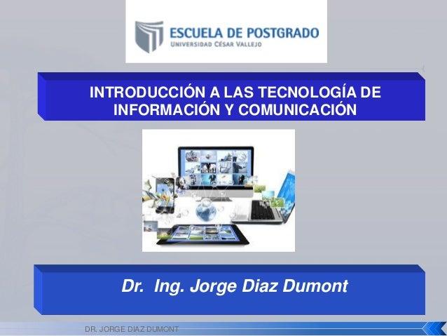 Dr. Ing. Jorge Diaz Dumont INTRODUCCIÓN A LAS TECNOLOGÍA DE INFORMACIÓN Y COMUNICACIÓN DR. JORGE DIAZ DUMONT