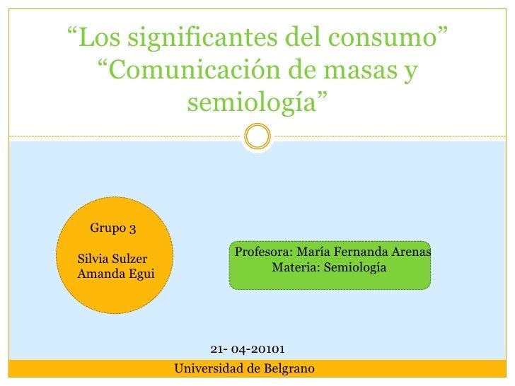 """""""Los significantes del consumo""""""""Comunicación de masas y semiología""""<br />    Grupo 3<br />Silvia Sulzer<br />Amanda Egui<b..."""