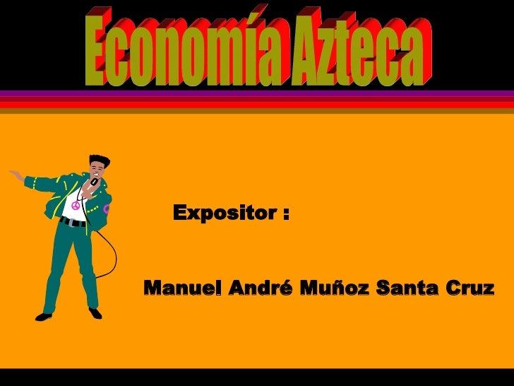 Economía Azteca Expositor : Manuel André Muñoz Santa Cruz