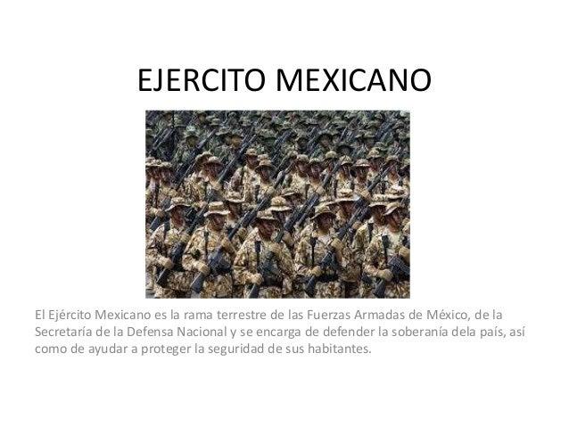 EJERCITO MEXICANO  El Ejército Mexicano es la rama terrestre de las Fuerzas Armadas de México, de la Secretaría de la Defe...