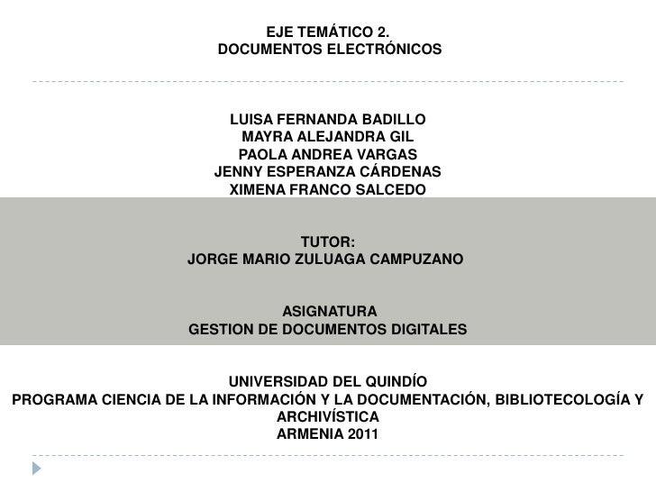 EJE TEMÁTICO 2.<br /> DOCUMENTOS ELECTRÓNICOS<br /><br /><br />LUISA FERNANDA BADILLO<br />MAYRA ALEJANDRA GIL<br />PAO...