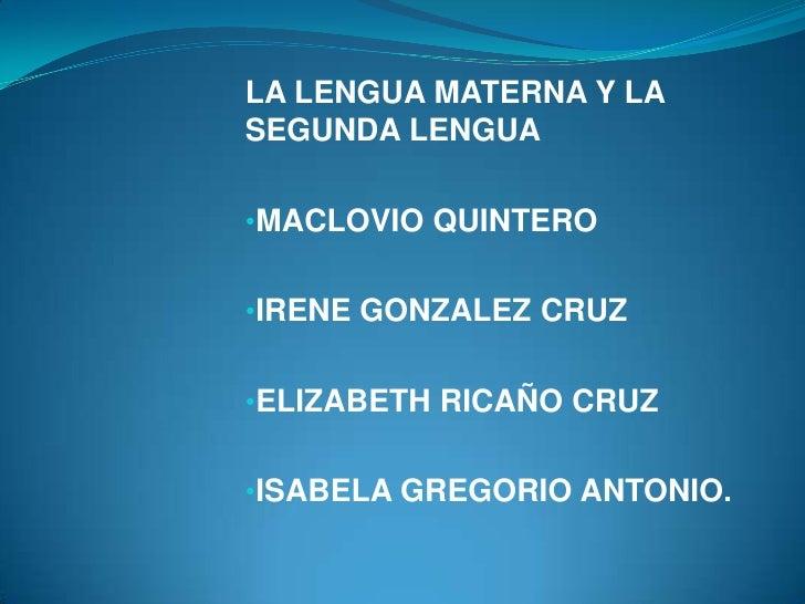 LA LENGUA MATERNA Y LASEGUNDA LENGUA•MACLOVIO QUINTERO•IRENE GONZALEZ CRUZ•ELIZABETH RICAÑO CRUZ•ISABELA GREGORIO ANTONIO.
