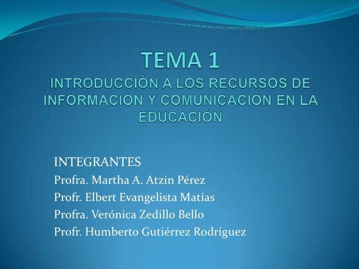 TEMA 1INTRODUCCIÓN A LOS RECURSOS DE INFORMACIÓN Y COMUNICACIÓN EN LA EDUCACIÓN<br />INTEGRANTES<br />Profra. Martha A. At...