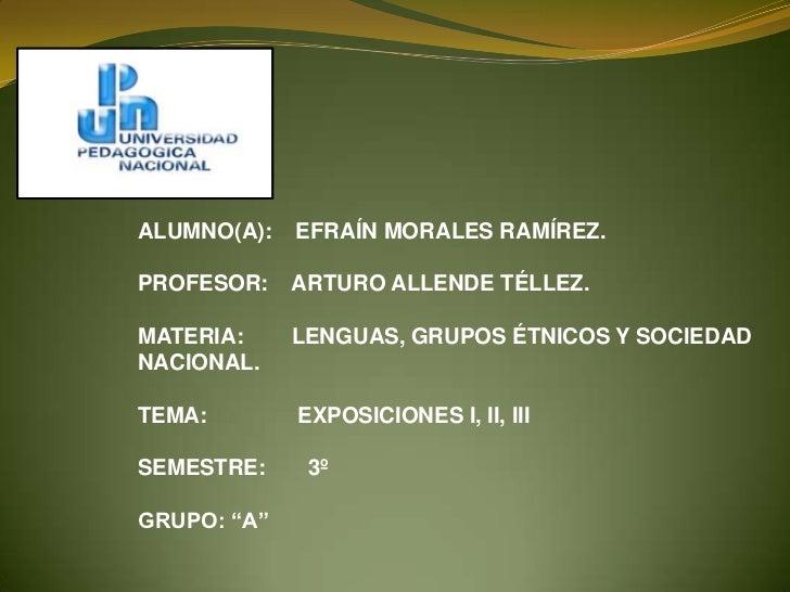 ALUMNO(A):   EFRAÍN MORALES RAMÍREZ.PROFESOR:    ARTURO ALLENDE TÉLLEZ.MATERIA:     LENGUAS, GRUPOS ÉTNICOS Y SOCIEDADNACI...
