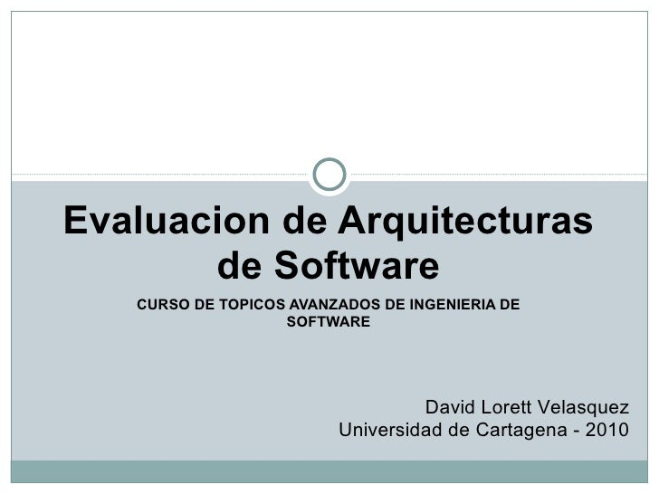 CURSO DE TOPICOS AVANZADOS DE INGENIERIA DE SOFTWARE Evaluacion de Arquitecturas de Software David Lorett Velasquez Univer...