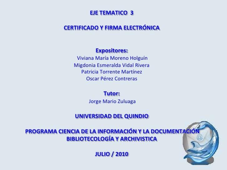 EJE TEMATICO  3 CERTIFICADO Y FIRMA ELECTRÓNICAExpositores:Viviana María Moreno HolguínMigdonia Esmeralda Vidal RiveraPatr...