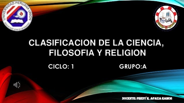 CLASIFICACION DE LA CIENCIA, FILOSOFIA Y RELIGION CICLO: 1 GRUPO:A DOCENTE: Fredy r. apaza ramos