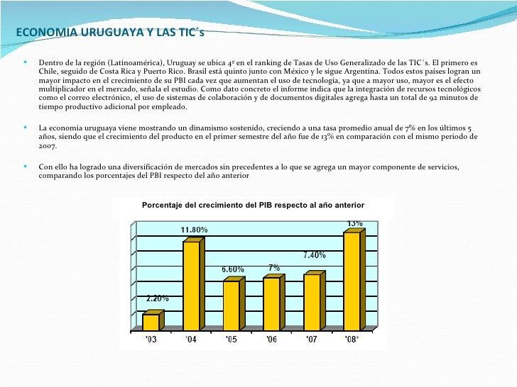 ECONOMIA URUGUAYA Y LAS TIC´s <ul><li>Dentro de la región (Latinoamérica),   Uruguay se ubica 4º en el ranking de Tasas de...
