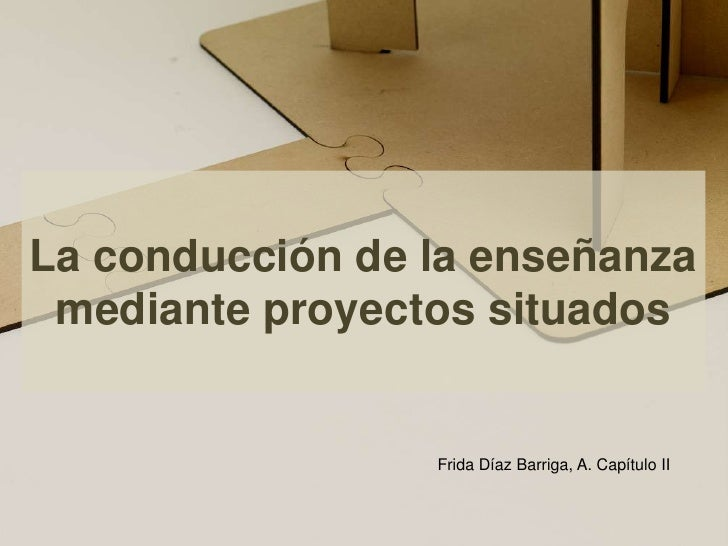 La conducción de la enseñanza mediante proyectos situados<br />Frida Díaz Barriga, A. Capítulo II <br />
